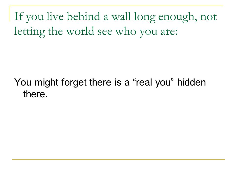 If you live behind a wall long enough, not letting the world see who you are: