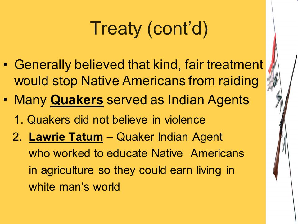 Treaty (cont'd) Generally believed that kind, fair treatment would stop Native Americans from raiding.