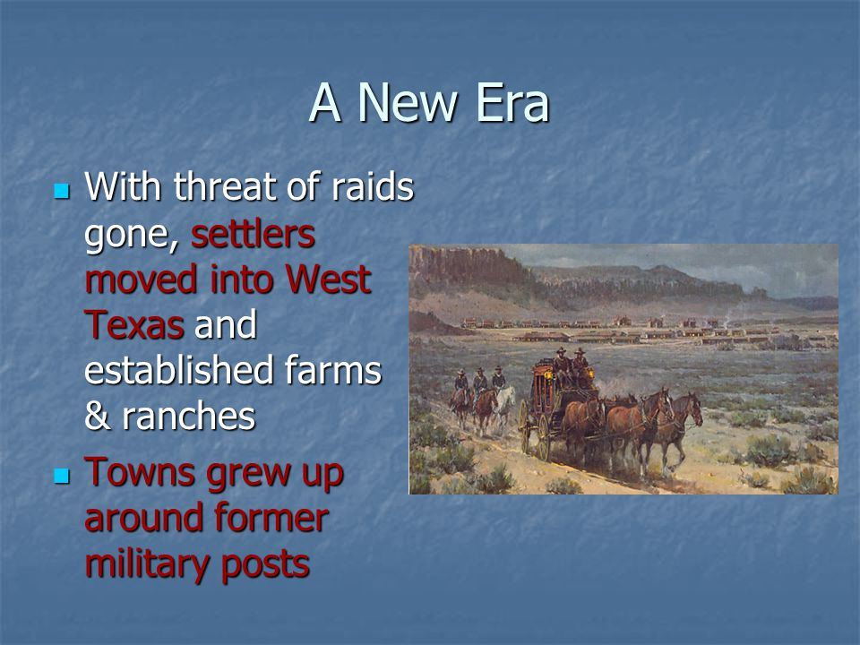 A New Era With threat of raids gone, settlers moved into West Texas and established farms & ranches.