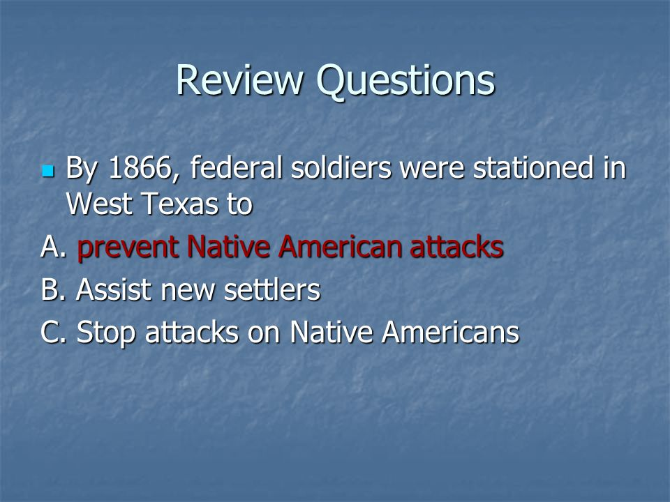 Review Questions By 1866, federal soldiers were stationed in West Texas to. A. prevent Native American attacks.