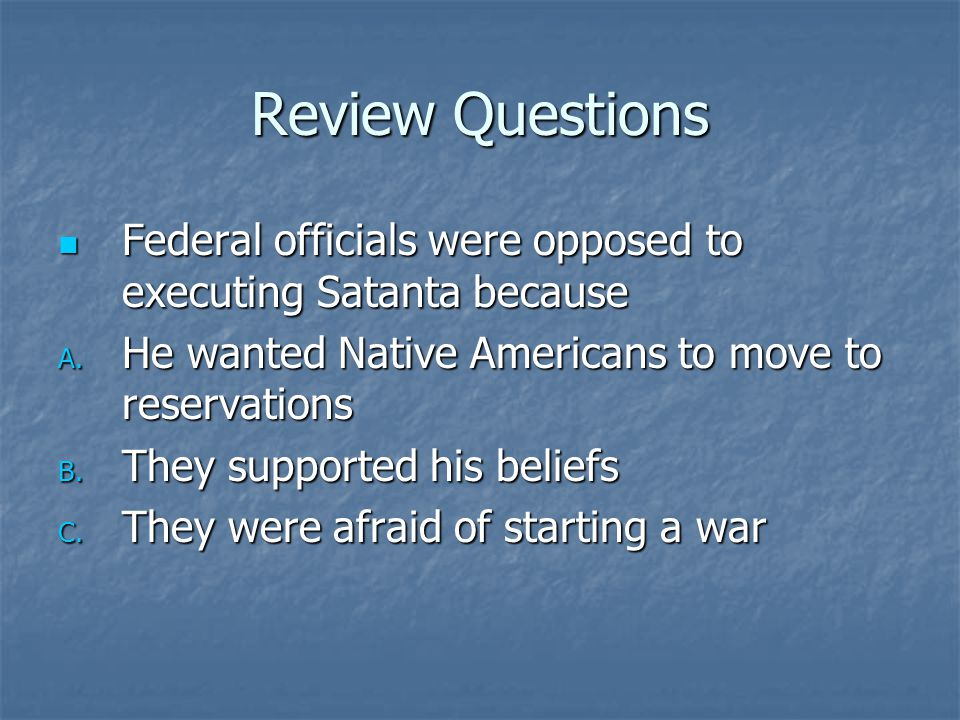 Review Questions Federal officials were opposed to executing Satanta because. He wanted Native Americans to move to reservations.