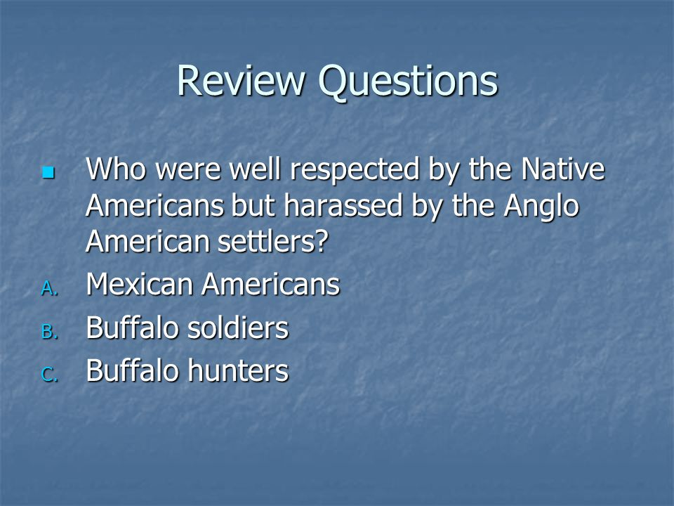 Review Questions Who were well respected by the Native Americans but harassed by the Anglo American settlers