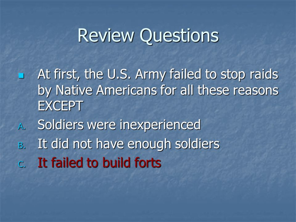 Review Questions At first, the U.S. Army failed to stop raids by Native Americans for all these reasons EXCEPT.