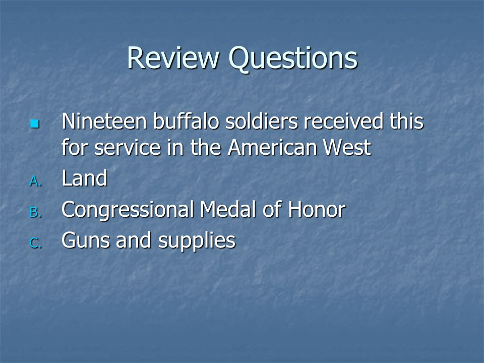 Review Questions Nineteen buffalo soldiers received this for service in the American West. Land. Congressional Medal of Honor.