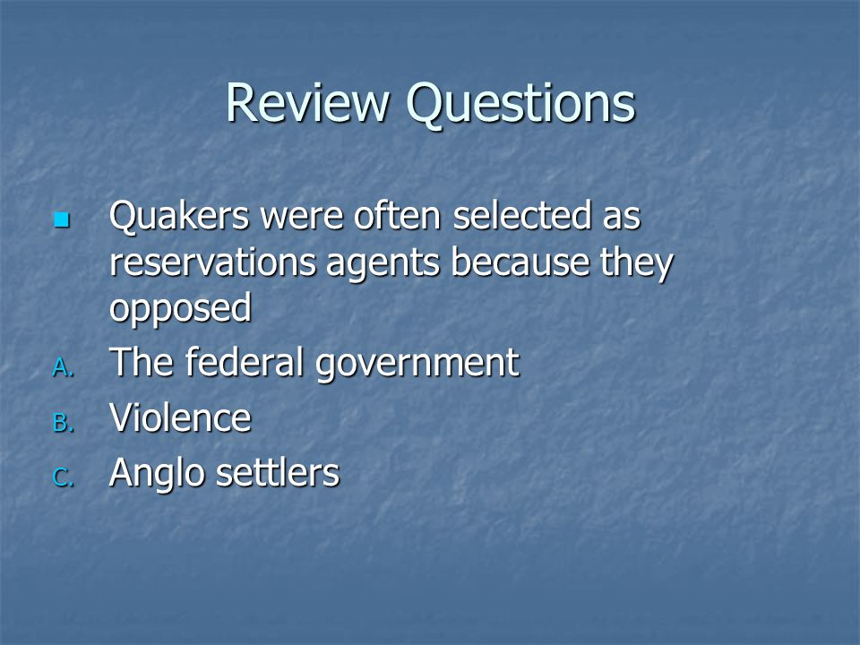 Review Questions Quakers were often selected as reservations agents because they opposed. The federal government.