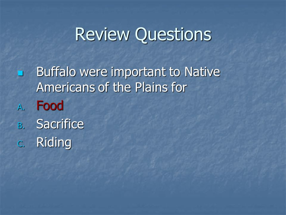 Review Questions Buffalo were important to Native Americans of the Plains for Food Sacrifice Riding