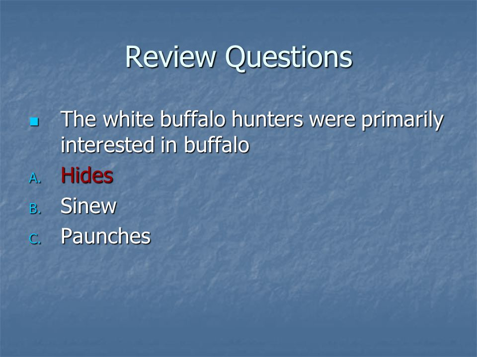 Review Questions The white buffalo hunters were primarily interested in buffalo.