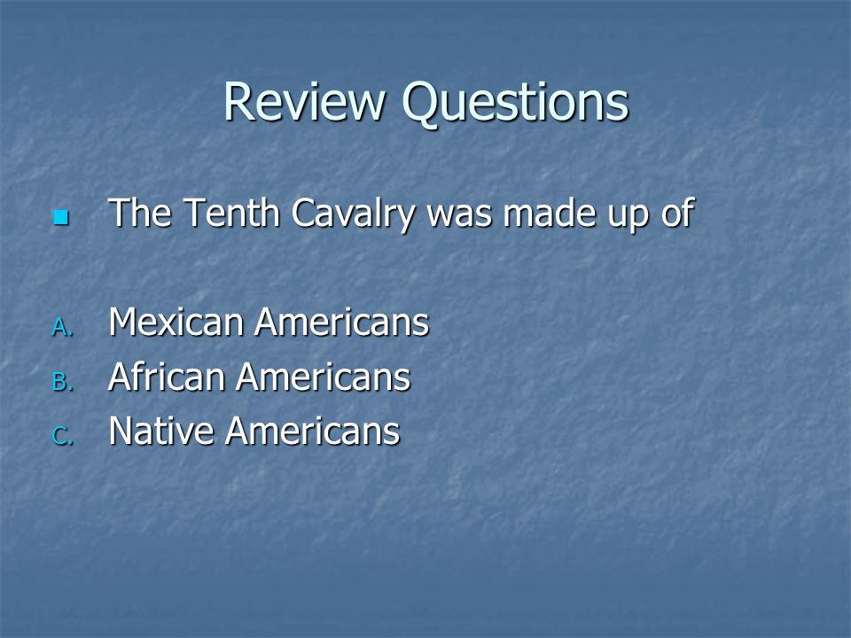 Review Questions The Tenth Cavalry was made up of Mexican Americans