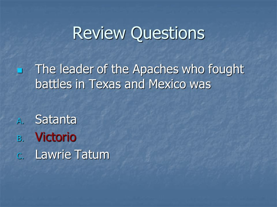 Review Questions The leader of the Apaches who fought battles in Texas and Mexico was. Satanta. Victorio.
