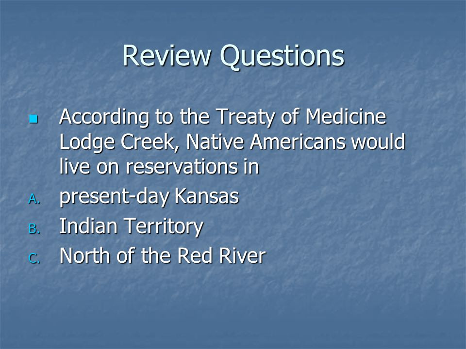 Review Questions According to the Treaty of Medicine Lodge Creek, Native Americans would live on reservations in.