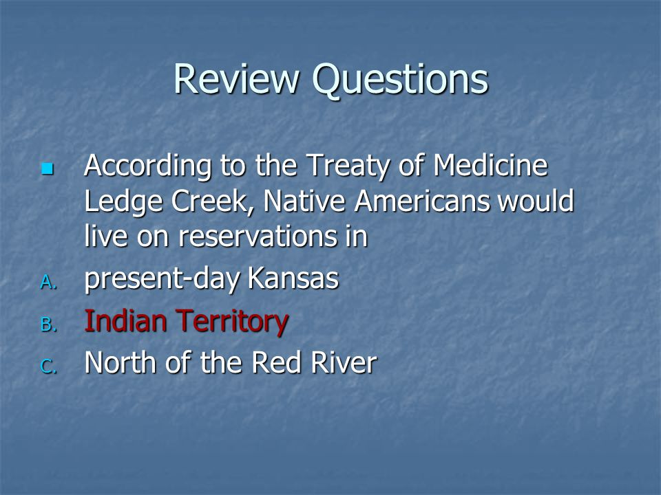Review Questions According to the Treaty of Medicine Ledge Creek, Native Americans would live on reservations in.