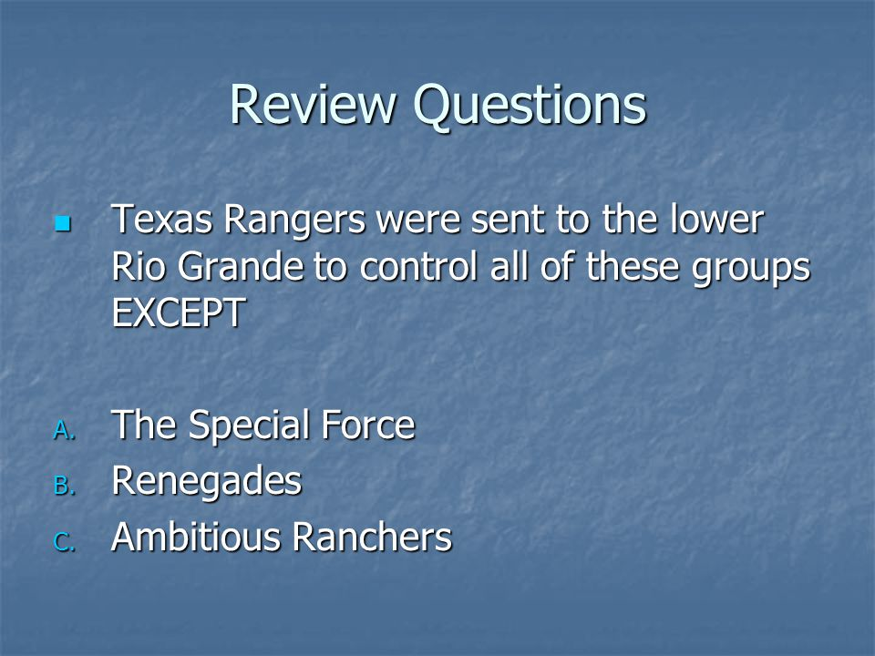 Review Questions Texas Rangers were sent to the lower Rio Grande to control all of these groups EXCEPT.