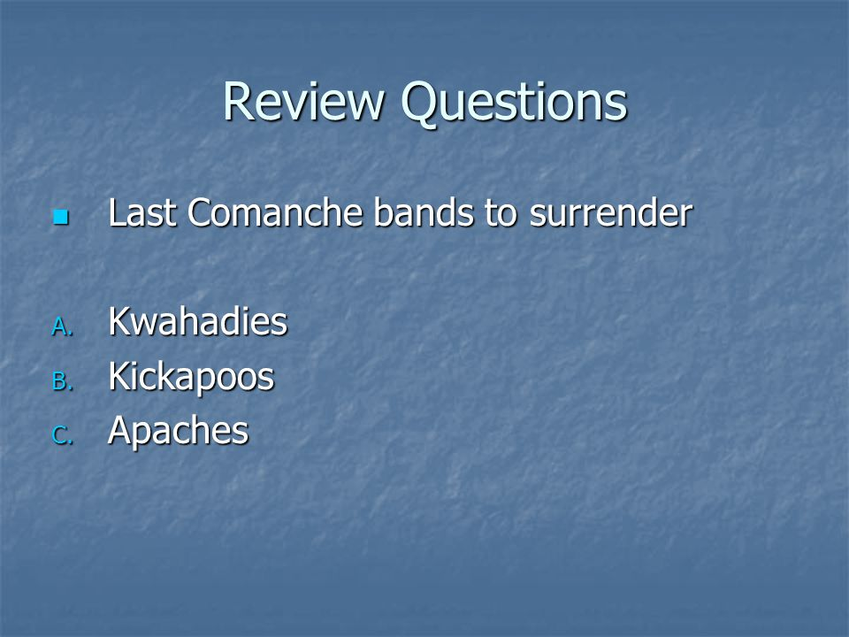 Review Questions Last Comanche bands to surrender Kwahadies Kickapoos