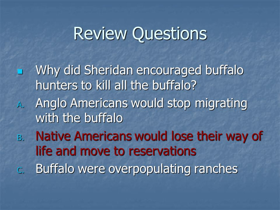 Review Questions Why did Sheridan encouraged buffalo hunters to kill all the buffalo Anglo Americans would stop migrating with the buffalo.