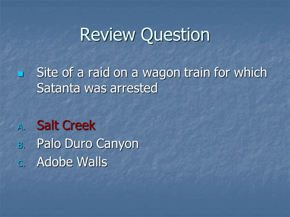 Review Question Site of a raid on a wagon train for which Satanta was arrested. Salt Creek. Palo Duro Canyon.