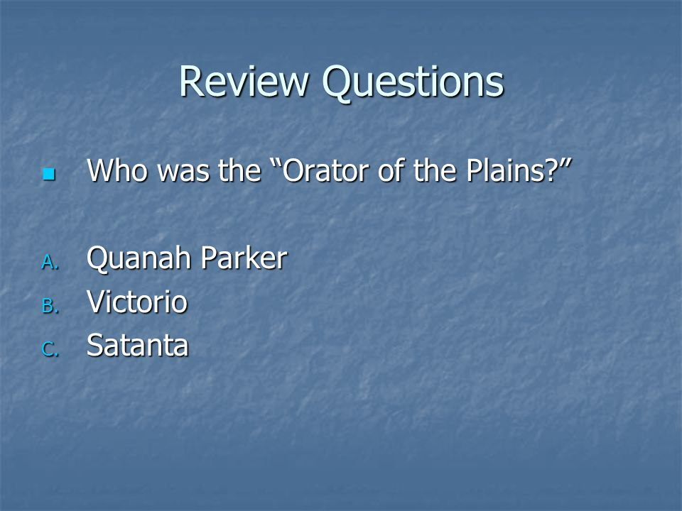 Review Questions Who was the Orator of the Plains Quanah Parker