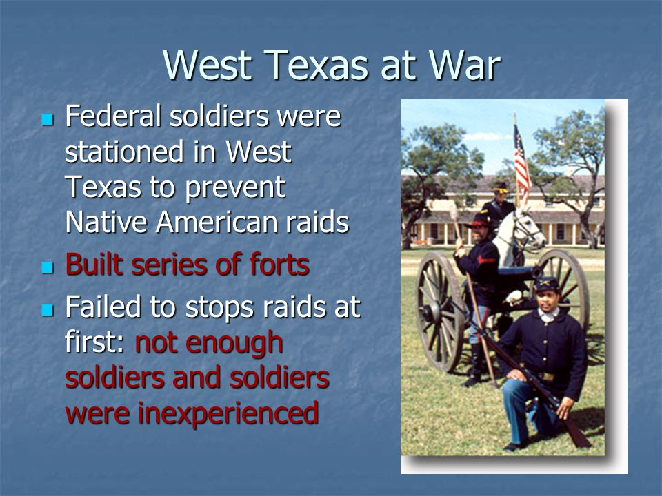 West Texas at War Federal soldiers were stationed in West Texas to prevent Native American raids. Built series of forts.
