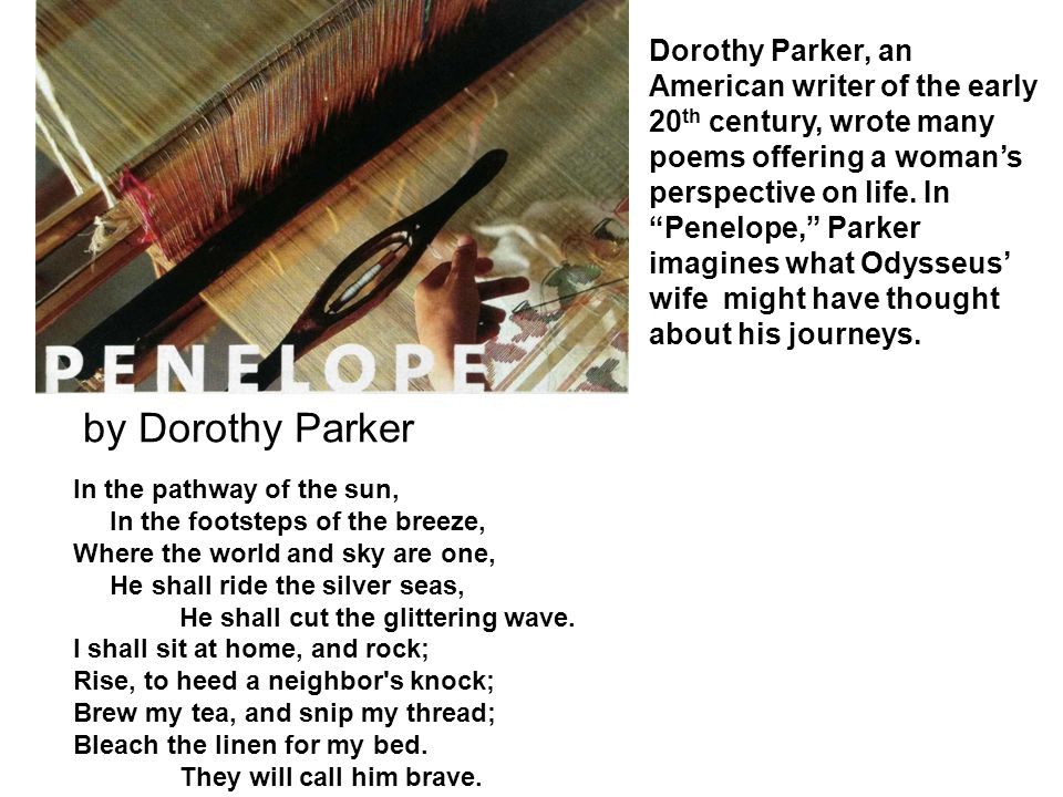 Dorothy Parker, an American writer of the early 20th century, wrote many poems offering a woman's perspective on life. In Penelope, Parker imagines what Odysseus' wife might have thought about his journeys.