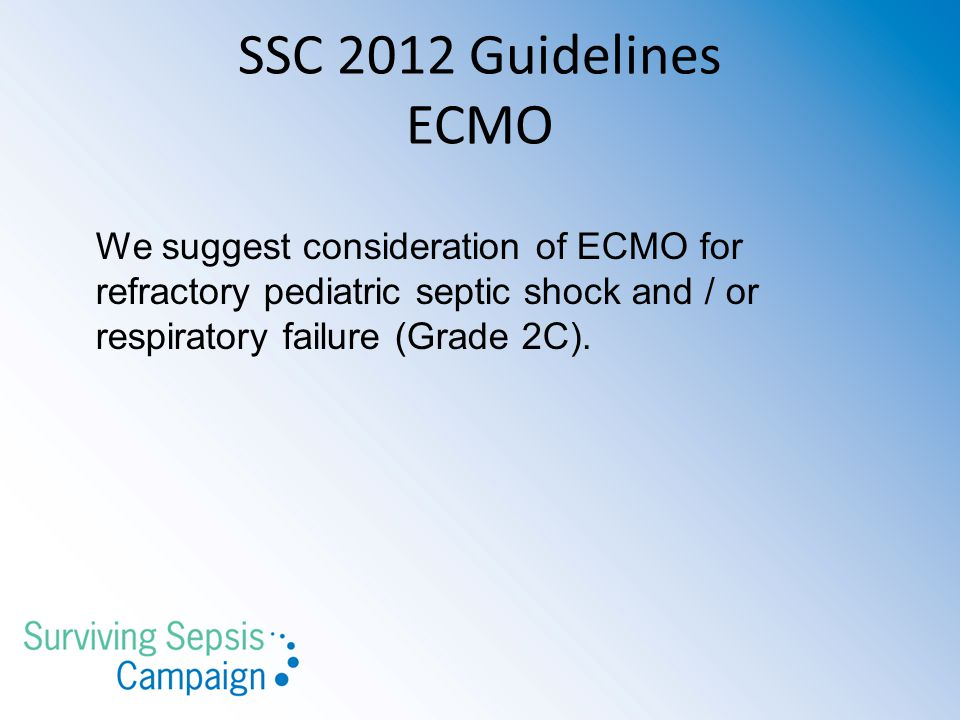 SSC 2012 Guidelines ECMO We suggest consideration of ECMO for refractory pediatric septic shock and / or.
