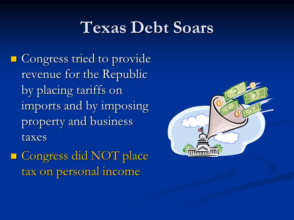 Texas Debt Soars Congress tried to provide revenue for the Republic by placing tariffs on imports and by imposing property and business taxes.
