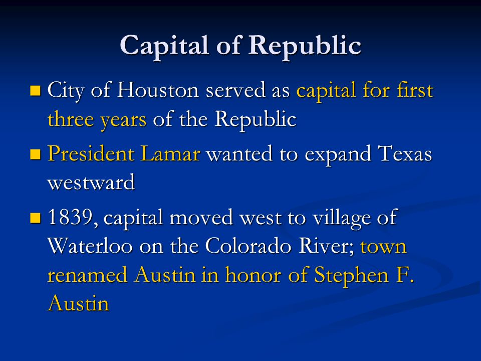 Capital of Republic City of Houston served as capital for first three years of the Republic. President Lamar wanted to expand Texas westward.