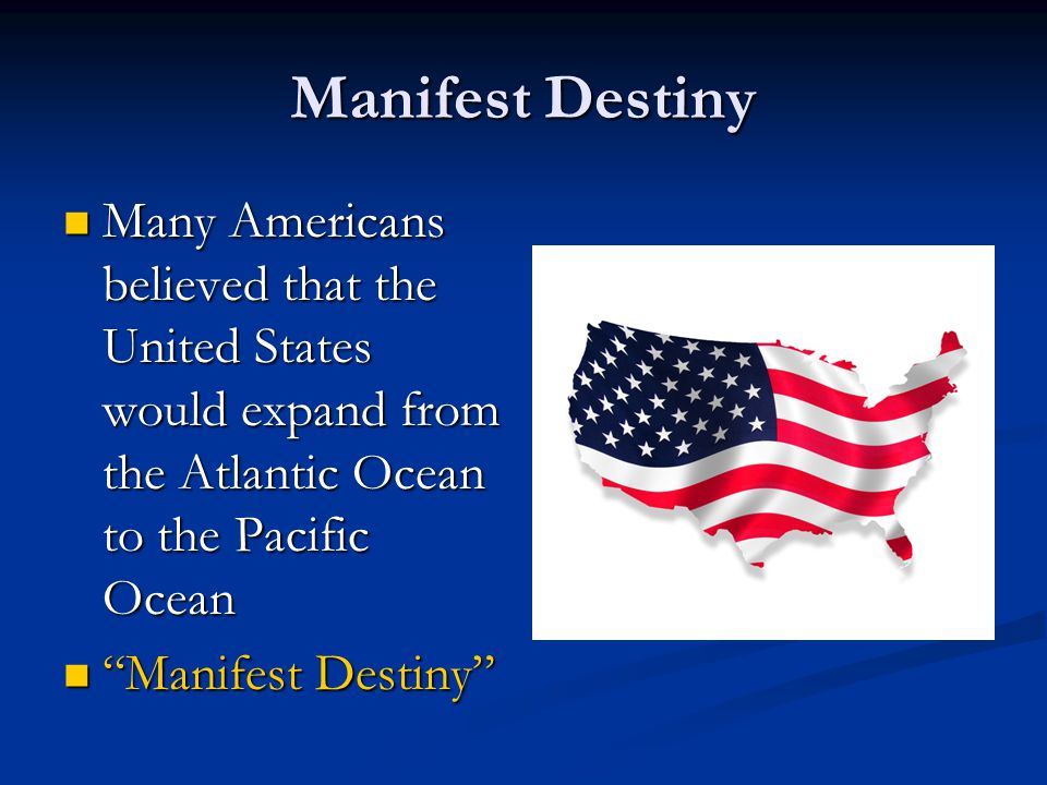 Manifest Destiny Many Americans believed that the United States would expand from the Atlantic Ocean to the Pacific Ocean.