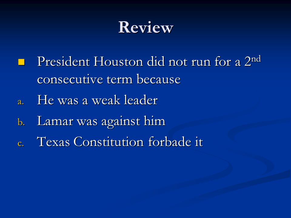 Review President Houston did not run for a 2nd consecutive term because. He was a weak leader. Lamar was against him.