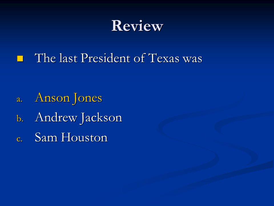 Review The last President of Texas was Anson Jones Andrew Jackson