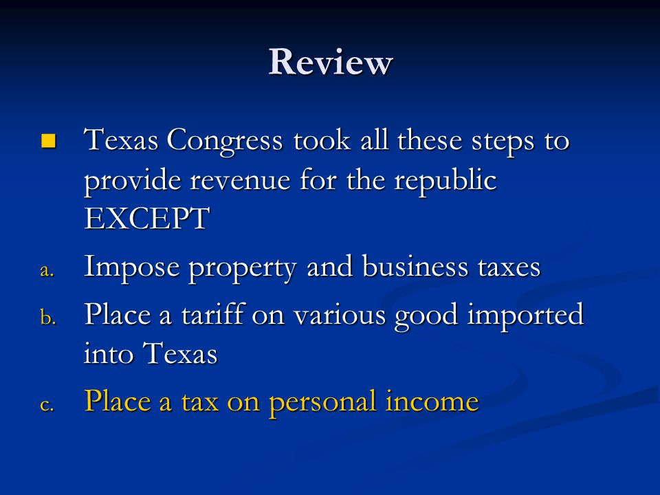 Review Texas Congress took all these steps to provide revenue for the republic EXCEPT. Impose property and business taxes.