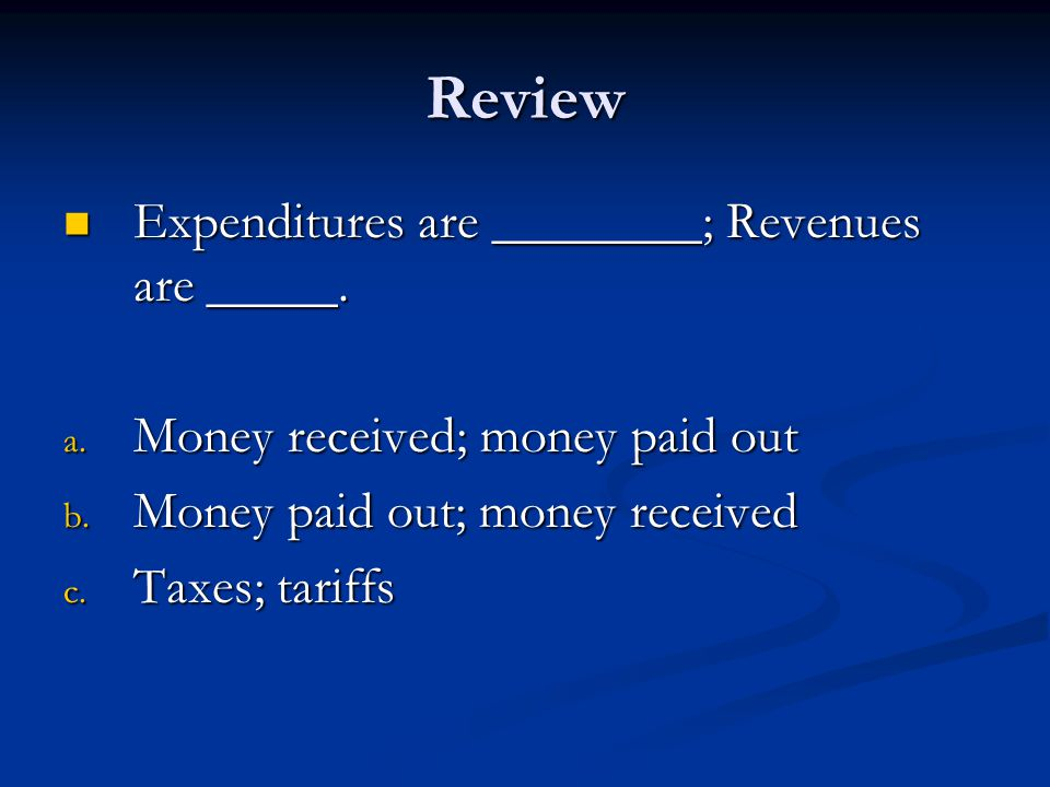 Review Expenditures are ________; Revenues are _____.