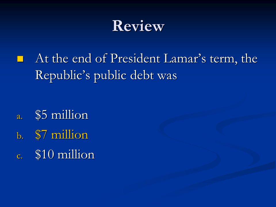 Review At the end of President Lamar's term, the Republic's public debt was. $5 million. $7 million.
