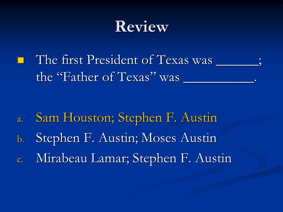 Review The first President of Texas was ______; the Father of Texas was __________. Sam Houston; Stephen F. Austin.