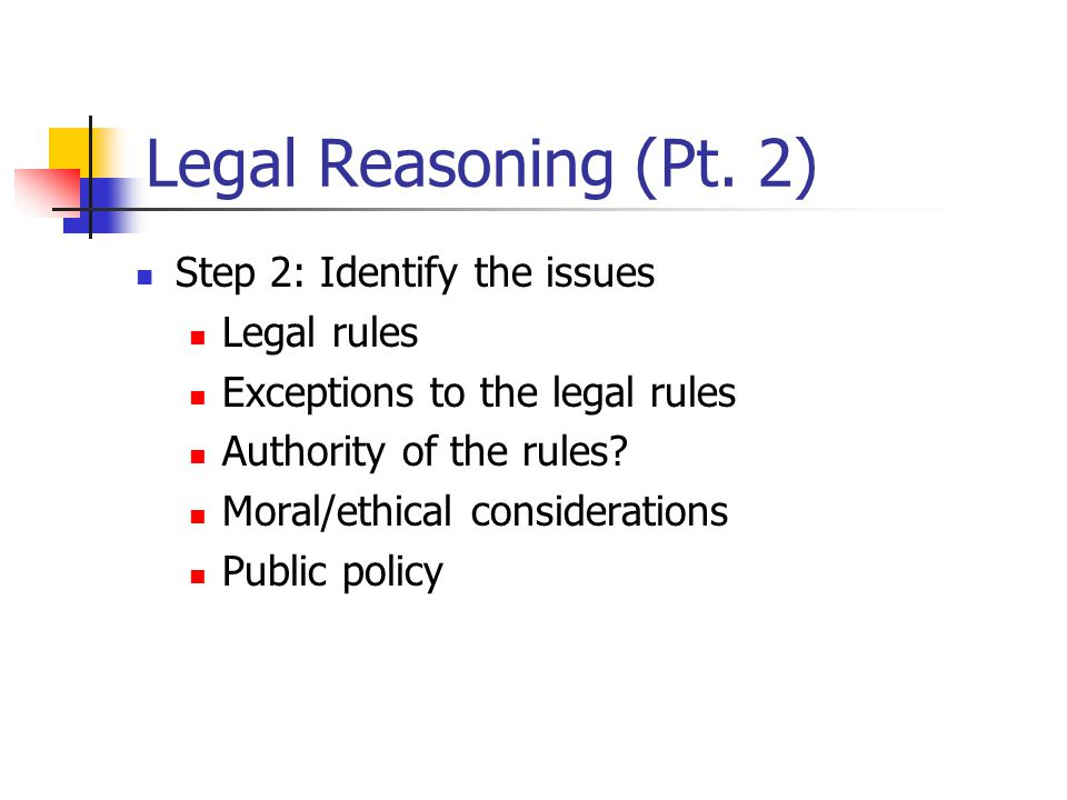 Legal Reasoning (Pt. 2) Step 2: Identify the issues Legal rules