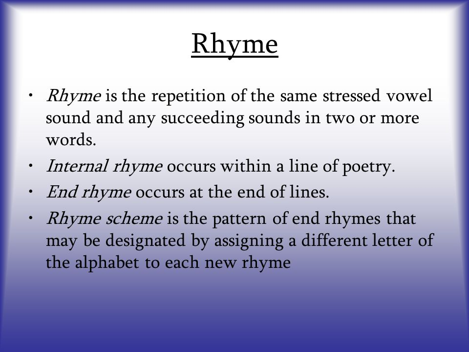 Rhyme Rhyme is the repetition of the same stressed vowel sound and any succeeding sounds in two or more words.