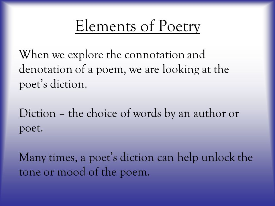 Elements of Poetry When we explore the connotation and denotation of a poem, we are looking at the poet's diction.