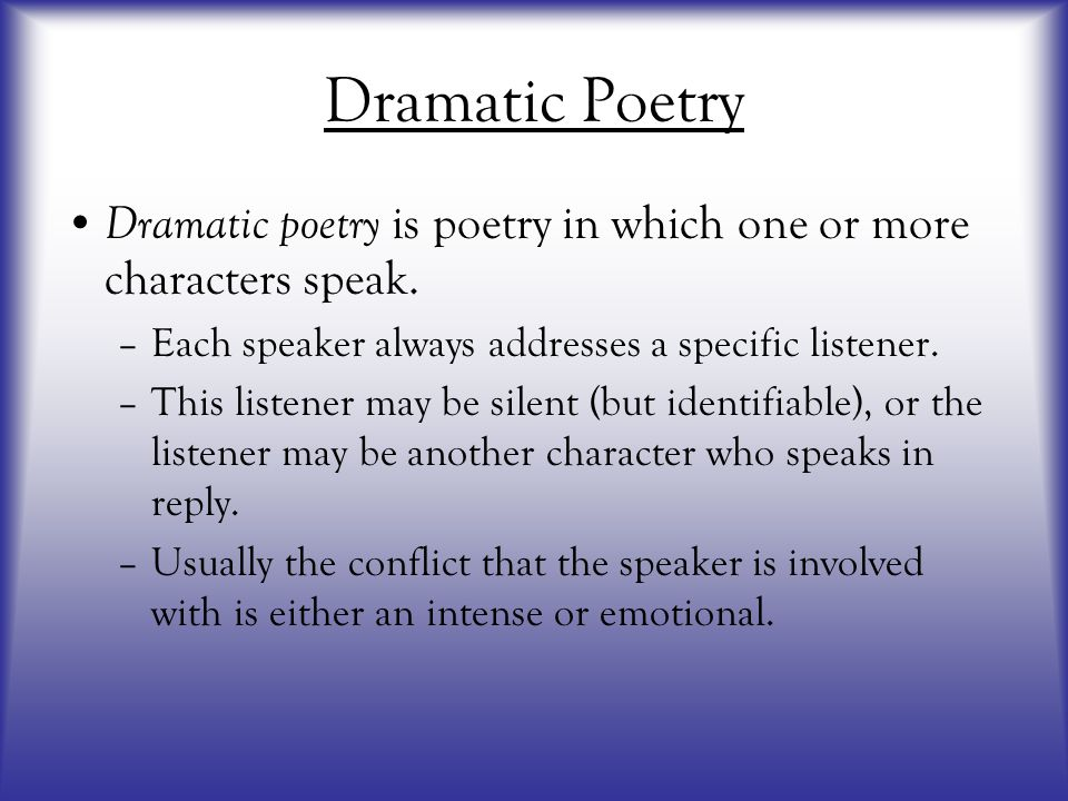 Dramatic Poetry Dramatic poetry is poetry in which one or more characters speak. Each speaker always addresses a specific listener.