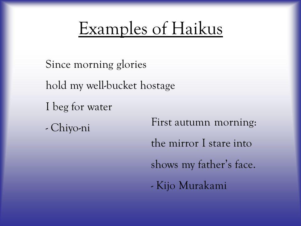 Examples of Haikus Since morning glories hold my well-bucket hostage