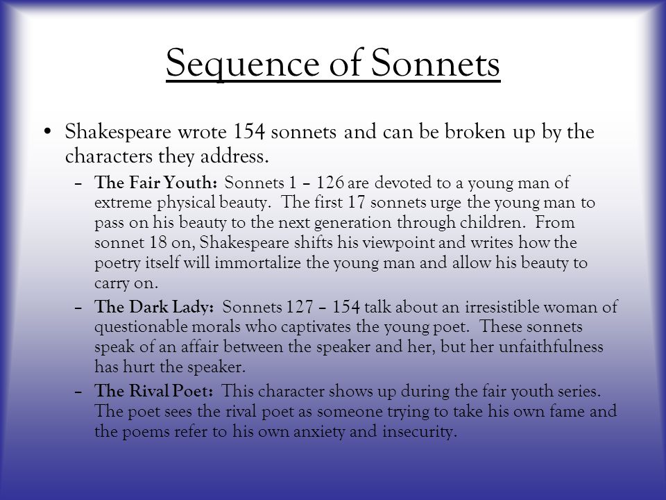 Sequence of Sonnets Shakespeare wrote 154 sonnets and can be broken up by the characters they address.
