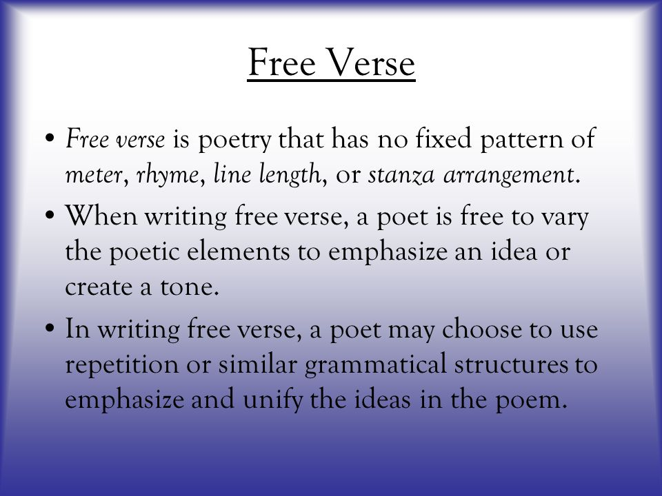 Free Verse Free verse is poetry that has no fixed pattern of meter, rhyme, line length, or stanza arrangement.