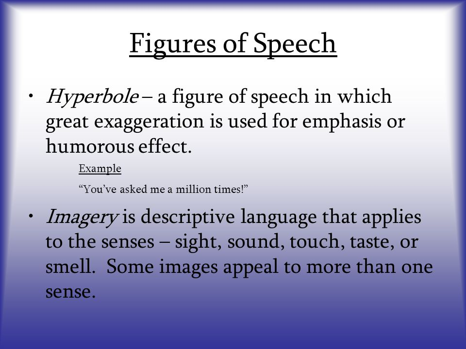 Figures of Speech Hyperbole – a figure of speech in which great exaggeration is used for emphasis or humorous effect.
