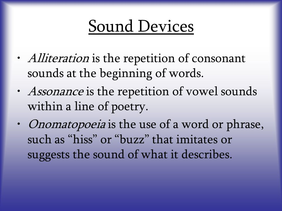 Sound Devices Alliteration is the repetition of consonant sounds at the beginning of words.