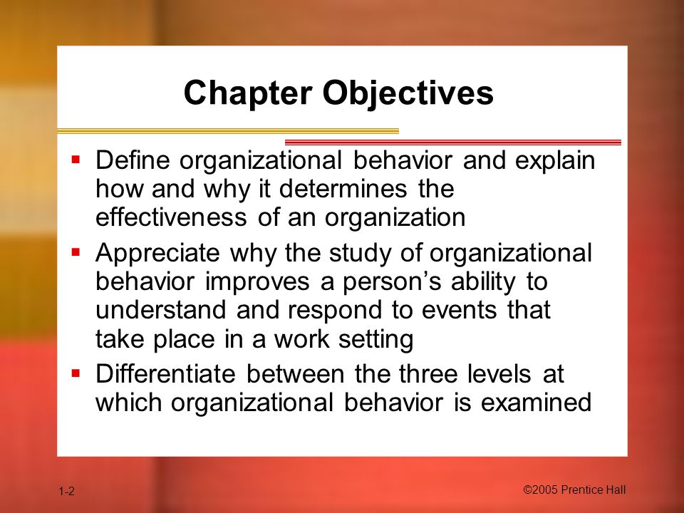 Chapter Objectives Define organizational behavior and explain how and why it determines the effectiveness of an organization.