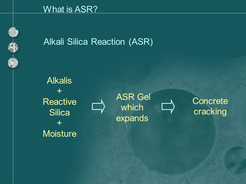 What is ASR Alkali Silica Reaction (ASR) Alkalis. + Reactive Silica. Moisture. ASR Gel which expands.