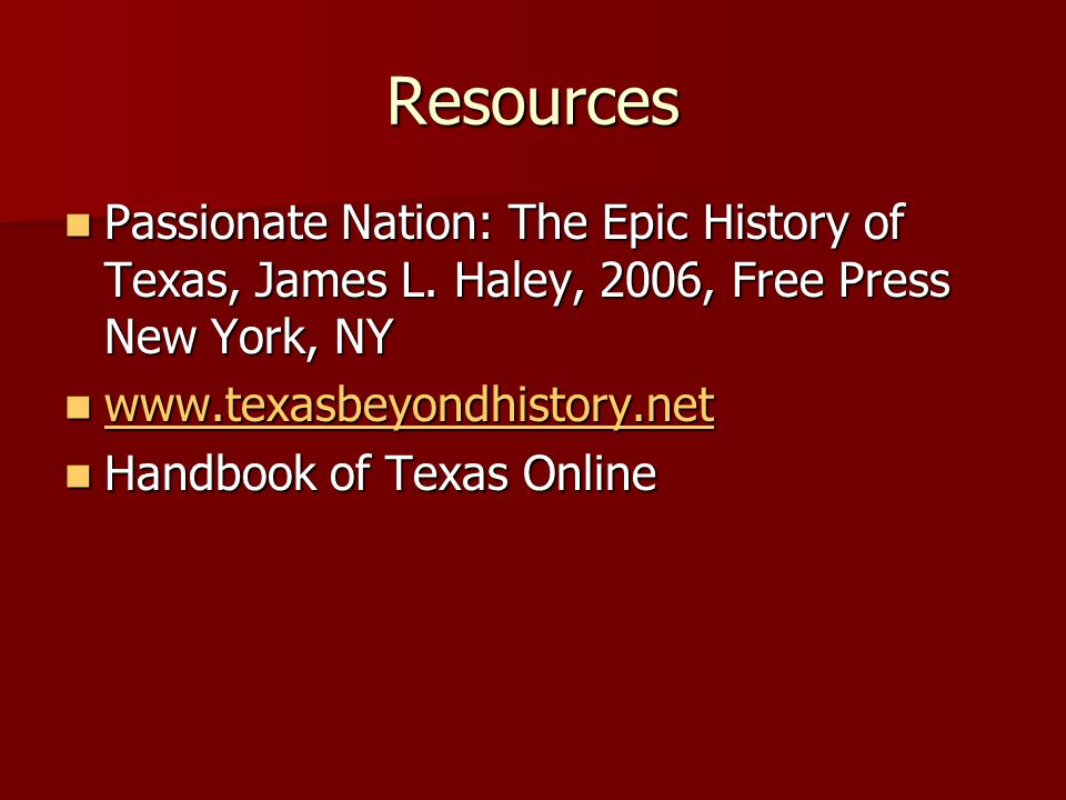 Resources Passionate Nation: The Epic History of Texas, James L. Haley, 2006, Free Press New York, NY.