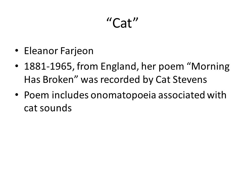 Cat Eleanor Farjeon. 1881-1965, from England, her poem Morning Has Broken was recorded by Cat Stevens.