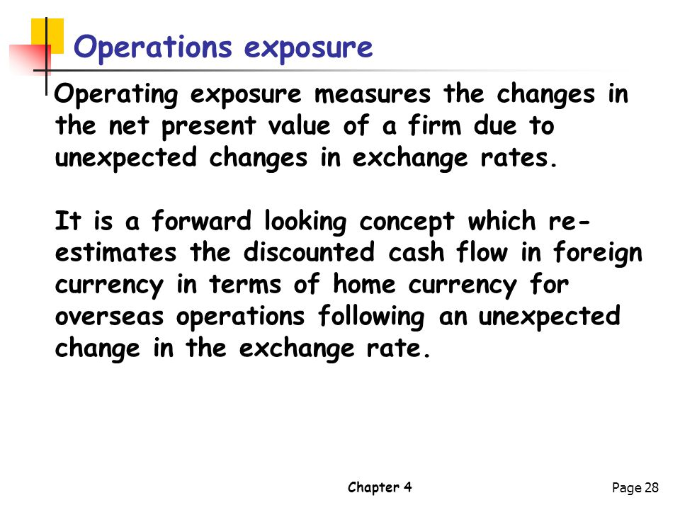 Operations exposure Operating exposure measures the changes in the net present value of a firm due to unexpected changes in exchange rates.