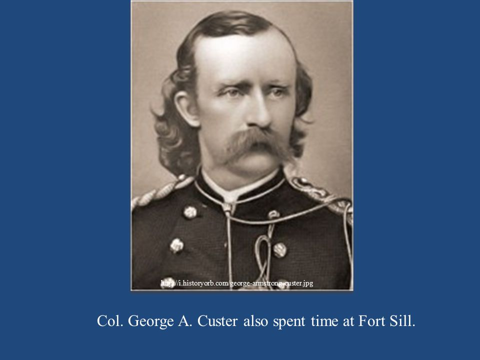 Col. George A. Custer also spent time at Fort Sill.