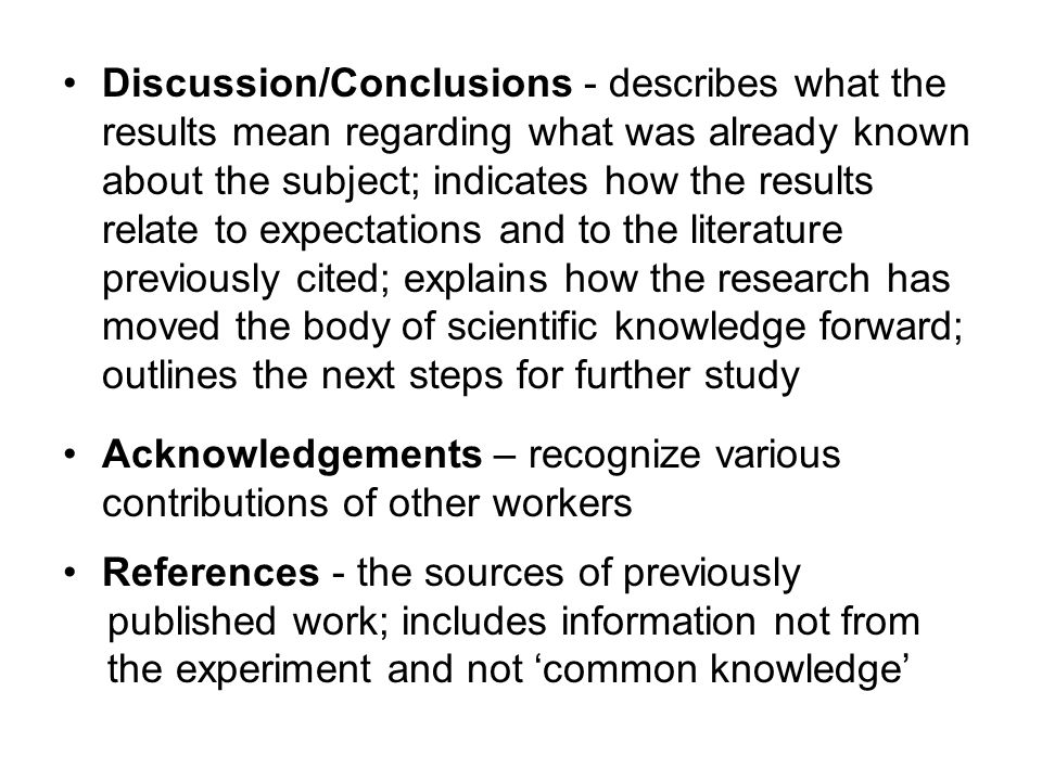 Discussion/Conclusions - describes what the results mean regarding what was already known about the subject; indicates how the results relate to expectations and to the literature previously cited; explains how the research has moved the body of scientific knowledge forward; outlines the next steps for further study