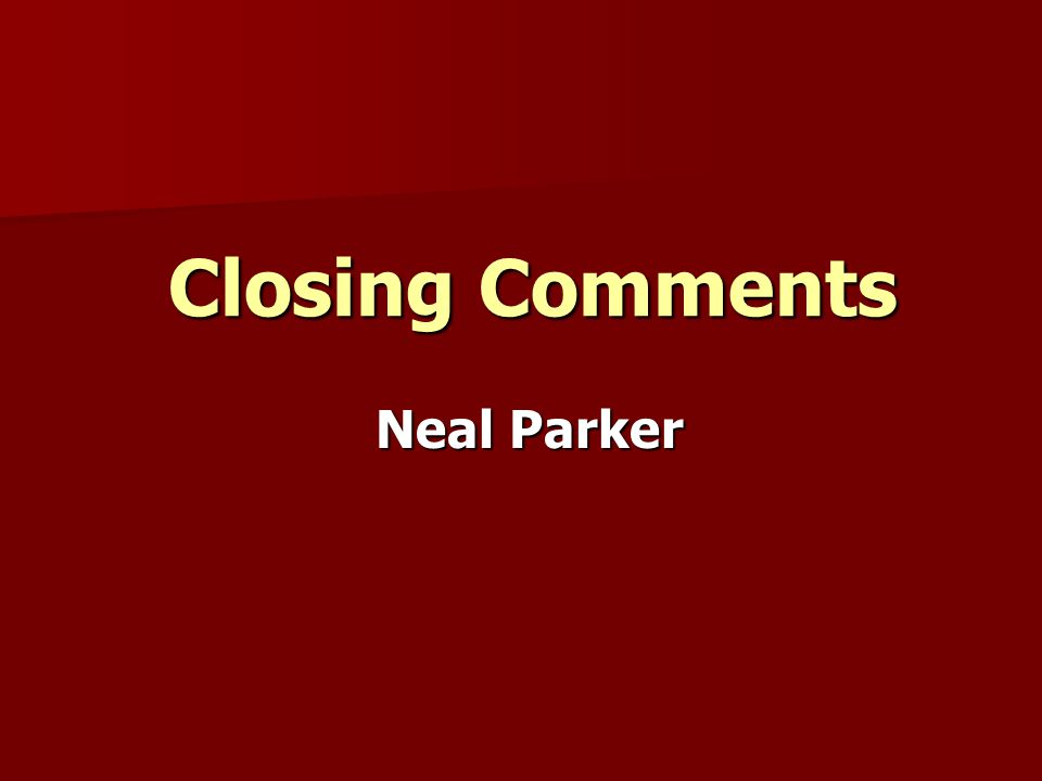Closing Comments Neal Parker