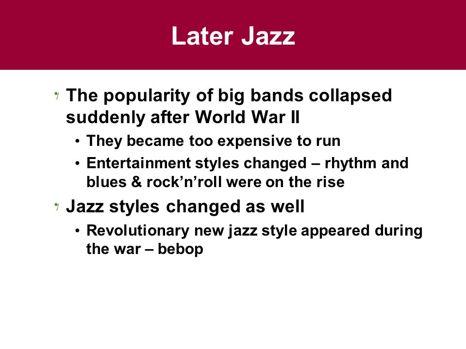Later Jazz The popularity of big bands collapsed suddenly after World War II. They became too expensive to run.